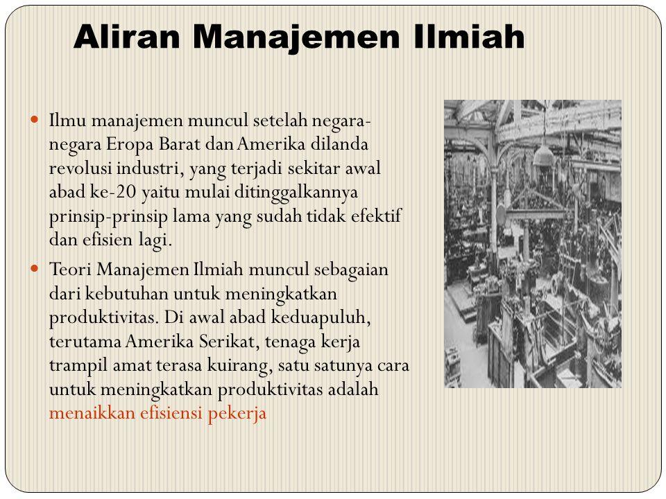 Aliran Manajemen Ilmiah Ilmu manajemen muncul setelah negara- negara Eropa Barat dan Amerika dilanda revolusi industri, yang terjadi sekitar awal abad