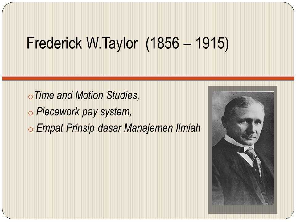 Frederick W.Taylor (1856 – 1915) o Time and Motion Studies, o Piecework pay system, o Empat Prinsip dasar Manajemen Ilmiah