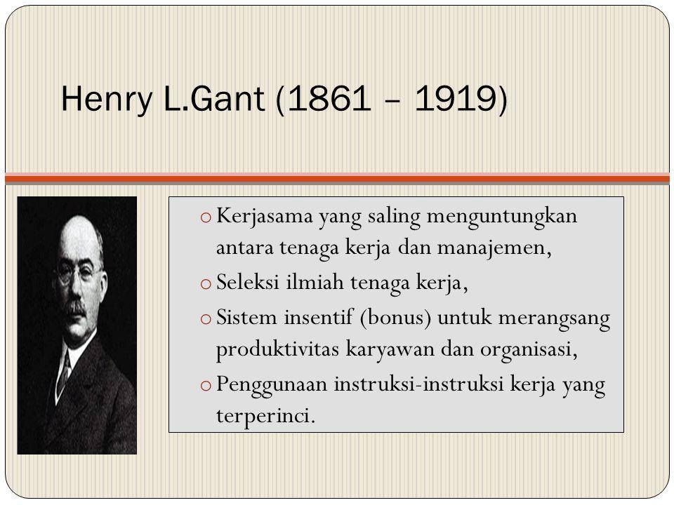 Henry L.Gant (1861 – 1919) o Kerjasama yang saling menguntungkan antara tenaga kerja dan manajemen, o Seleksi ilmiah tenaga kerja, o Sistem insentif (