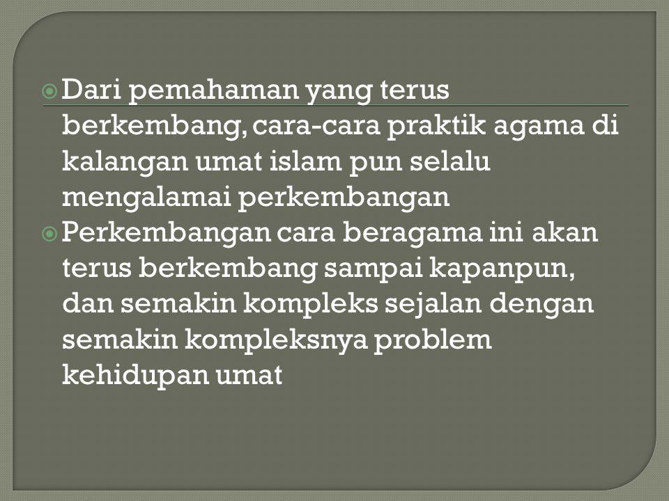  Dari pemahaman yang terus berkembang, cara-cara praktik agama di kalangan umat islam pun selalu mengalamai perkembangan  Perkembangan cara beragama