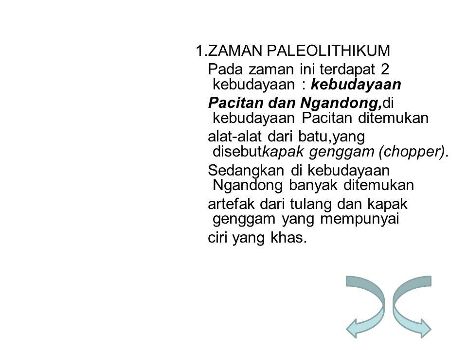 1.ZAMAN PALEOLITHIKUM Pada zaman ini terdapat 2 kebudayaan : kebudayaan Pacitan dan Ngandong,di kebudayaan Pacitan ditemukan alat-alat dari batu,yang