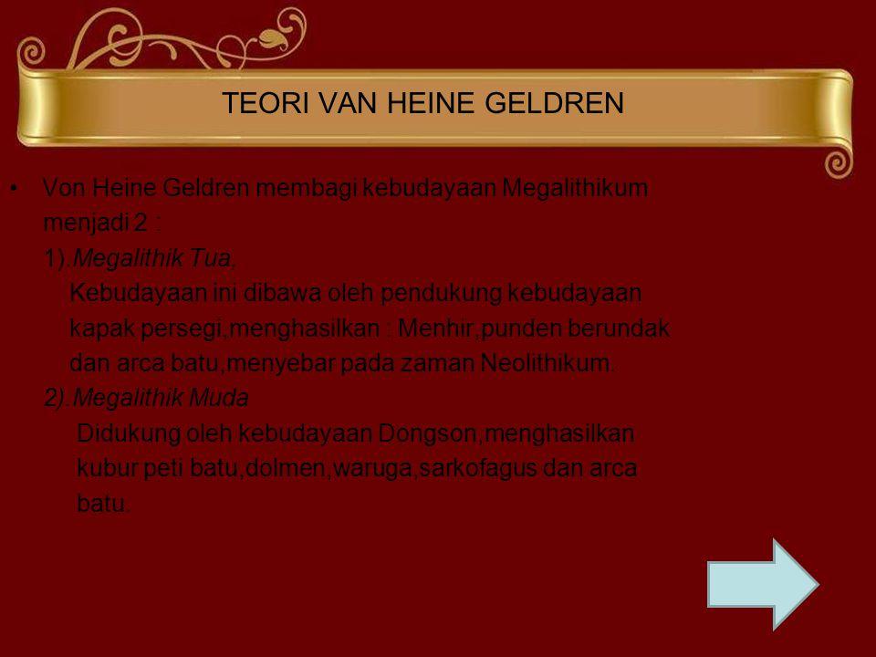 TEORI VAN HEINE GELDREN Von Heine Geldren membagi kebudayaan Megalithikum menjadi 2 : 1).Megalithik Tua, Kebudayaan ini dibawa oleh pendukung kebudaya