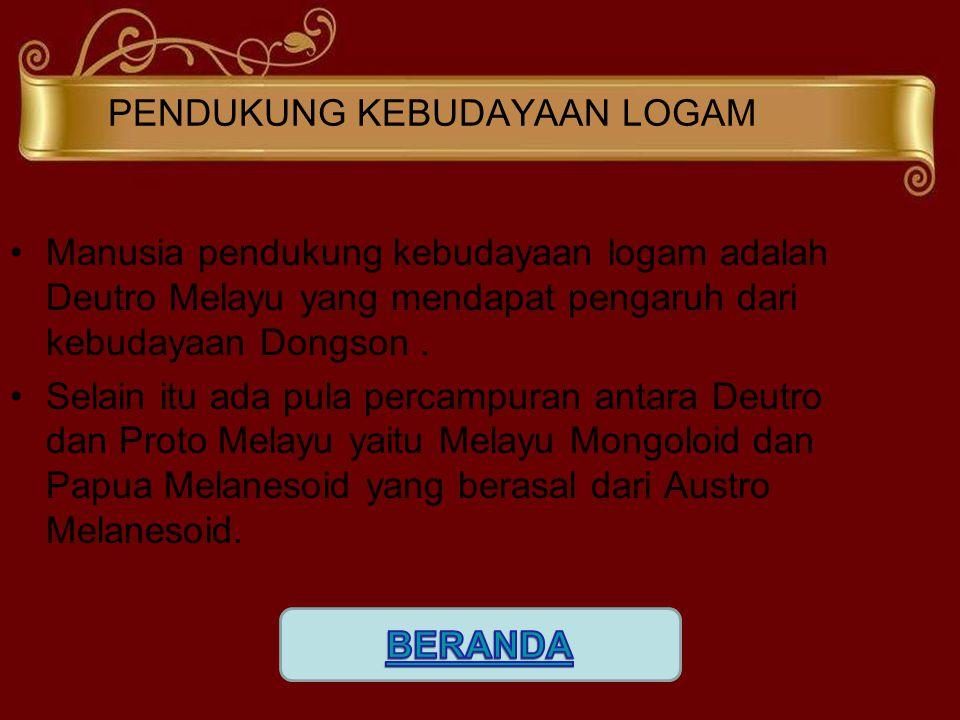 PENDUKUNG KEBUDAYAAN LOGAM Manusia pendukung kebudayaan logam adalah Deutro Melayu yang mendapat pengaruh dari kebudayaan Dongson. Selain itu ada pula