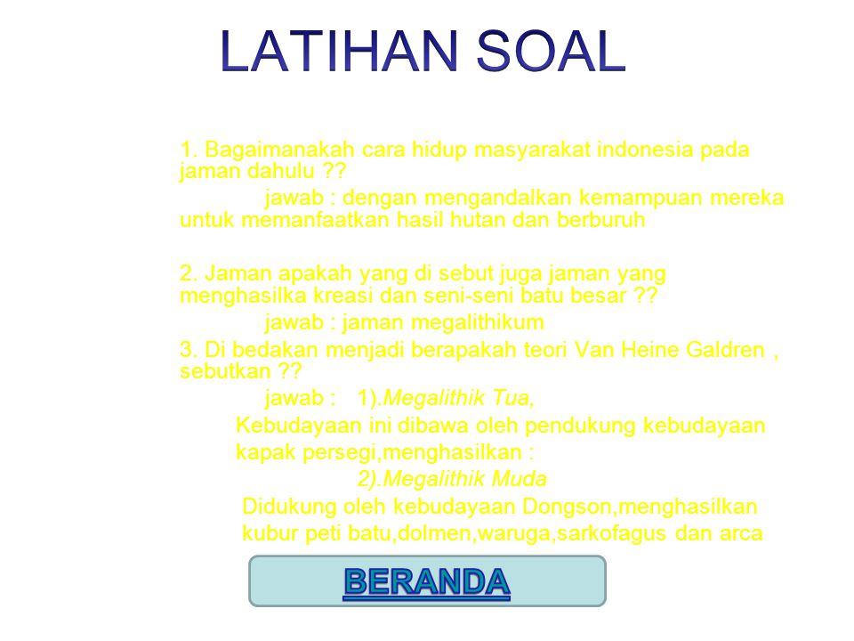 1. Bagaimanakah cara hidup masyarakat indonesia pada jaman dahulu ?? jawab : dengan mengandalkan kemampuan mereka untuk memanfaatkan hasil hutan dan b