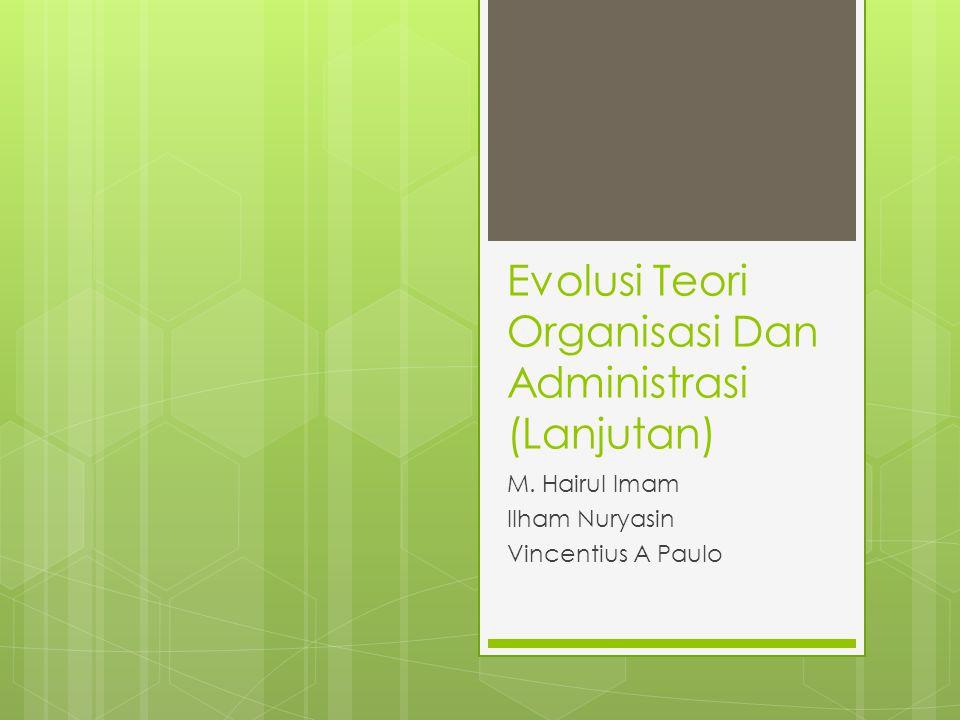 Evolusi Teori Organisasi Dan Administrasi (Lanjutan) M. Hairul Imam Ilham Nuryasin Vincentius A Paulo