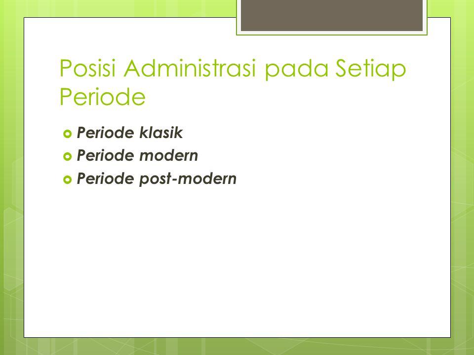Posisi Administrasi pada Setiap Periode  Periode klasik  Periode modern  Periode post-modern