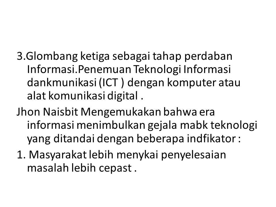 3.Glombang ketiga sebagai tahap perdaban Informasi.Penemuan Teknologi Informasi dankmunikasi (ICT ) dengan komputer atau alat komunikasi digital. Jhon