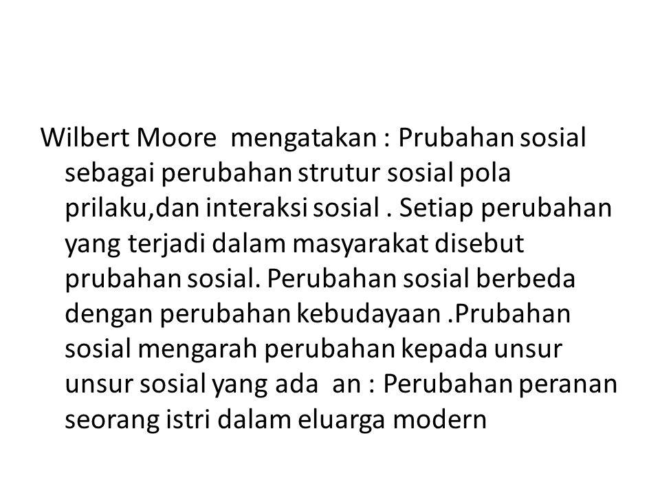 Wilbert Moore mengatakan : Prubahan sosial sebagai perubahan strutur sosial pola prilaku,dan interaksi sosial. Setiap perubahan yang terjadi dalam mas
