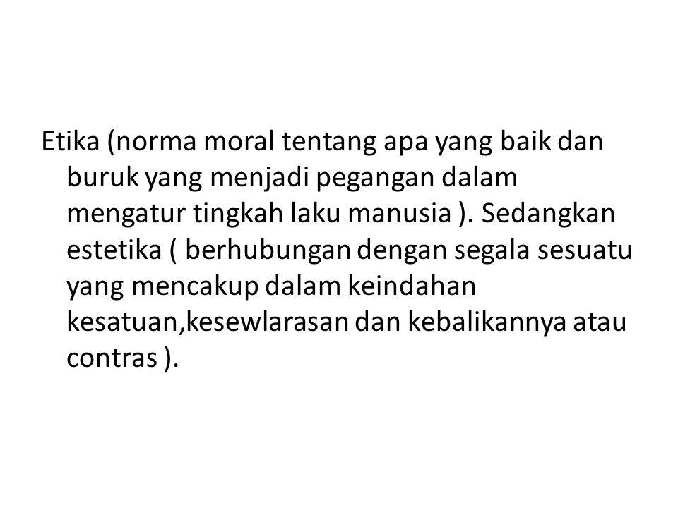 Etika (norma moral tentang apa yang baik dan buruk yang menjadi pegangan dalam mengatur tingkah laku manusia ). Sedangkan estetika ( berhubungan denga