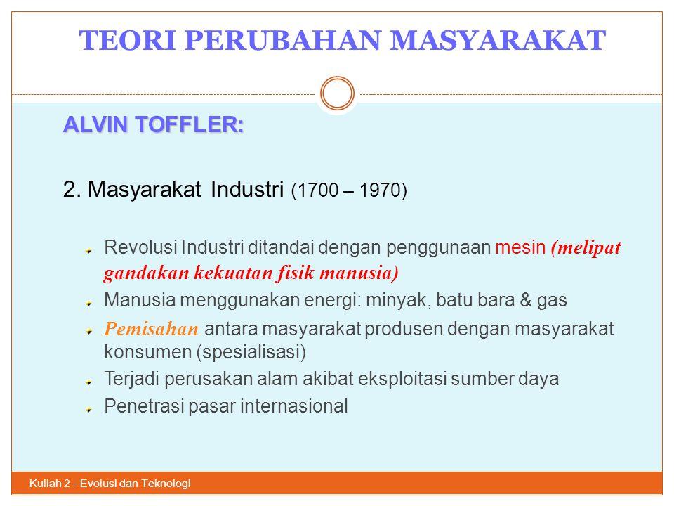 TEORI PERUBAHAN MASYARAKAT Kuliah 2 - Evolusi dan Teknologi 10 ALVIN TOFFLER: 2. Masyarakat Industri (1700 – 1970) Revolusi Industri ditandai dengan p