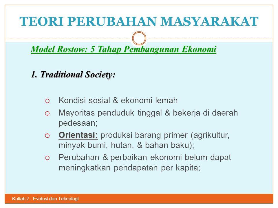 TEORI PERUBAHAN MASYARAKAT Kuliah 2 - Evolusi dan Teknologi 17 Model Rostow: 5 Tahap Pembangunan Ekonomi 1. Traditional Society:  Kondisi sosial & ek