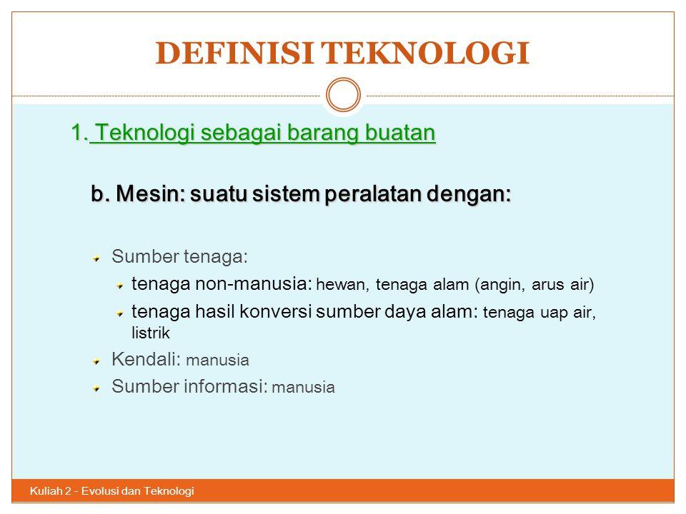 DEFINISI TEKNOLOGI Kuliah 2 - Evolusi dan Teknologi 25 1. Teknologi sebagai barang buatan b. Mesin: suatu sistem peralatan dengan: Sumber tenaga: tena