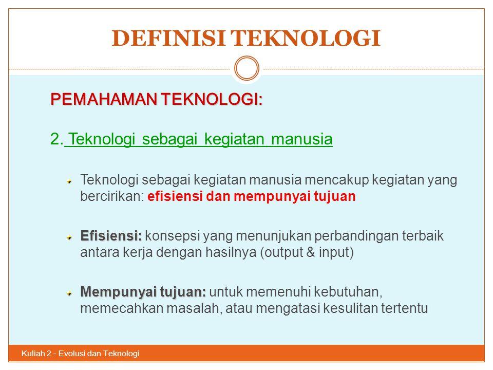 DEFINISI TEKNOLOGI Kuliah 2 - Evolusi dan Teknologi 27 PEMAHAMAN TEKNOLOGI: 2. Teknologi sebagai kegiatan manusia Teknologi sebagai kegiatan manusia m