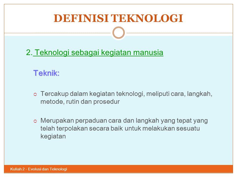 DEFINISI TEKNOLOGI Kuliah 2 - Evolusi dan Teknologi 28 2. Teknologi sebagai kegiatan manusiaTeknik:  Tercakup dalam kegiatan teknologi, meliputi cara