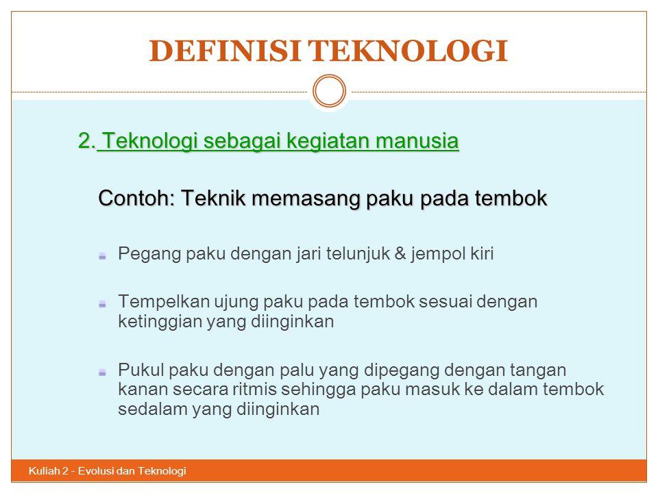 DEFINISI TEKNOLOGI Kuliah 2 - Evolusi dan Teknologi 29 2. Teknologi sebagai kegiatan manusia Contoh: Teknik memasang paku pada tembok Pegang paku deng