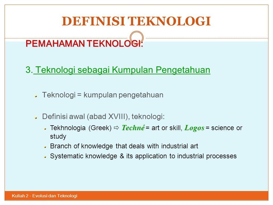 DEFINISI TEKNOLOGI Kuliah 2 - Evolusi dan Teknologi 30 PEMAHAMAN TEKNOLOGI: 3. Teknologi sebagai Kumpulan Pengetahuan Teknologi = kumpulan pengetahuan