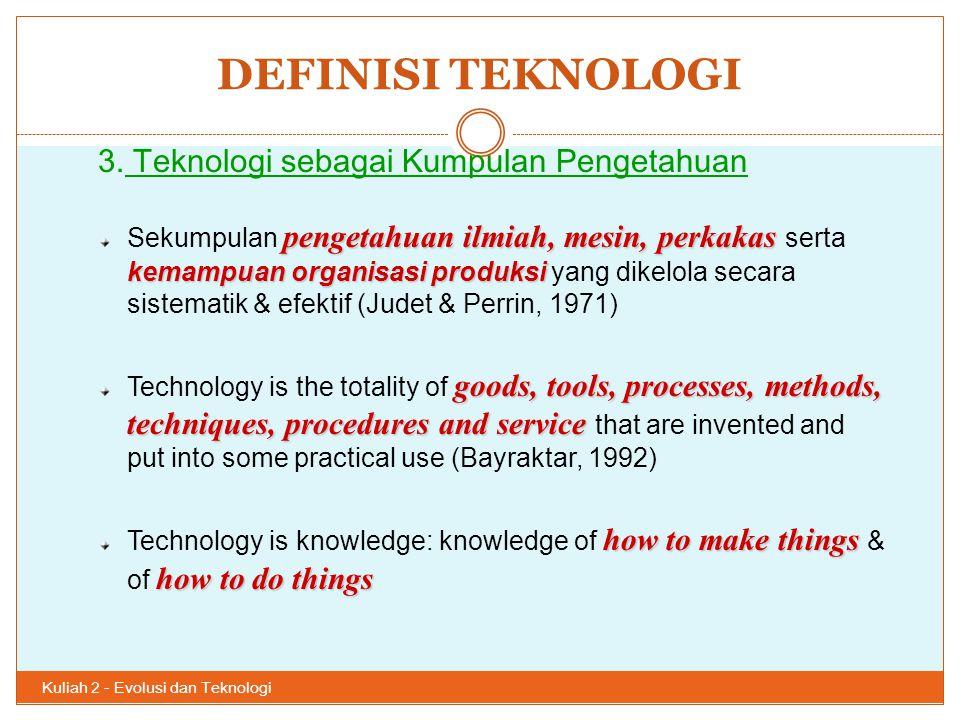 DEFINISI TEKNOLOGI Kuliah 2 - Evolusi dan Teknologi 31 3. Teknologi sebagai Kumpulan Pengetahuan pengetahuan ilmiah, mesin, perkakas kemampuan organis