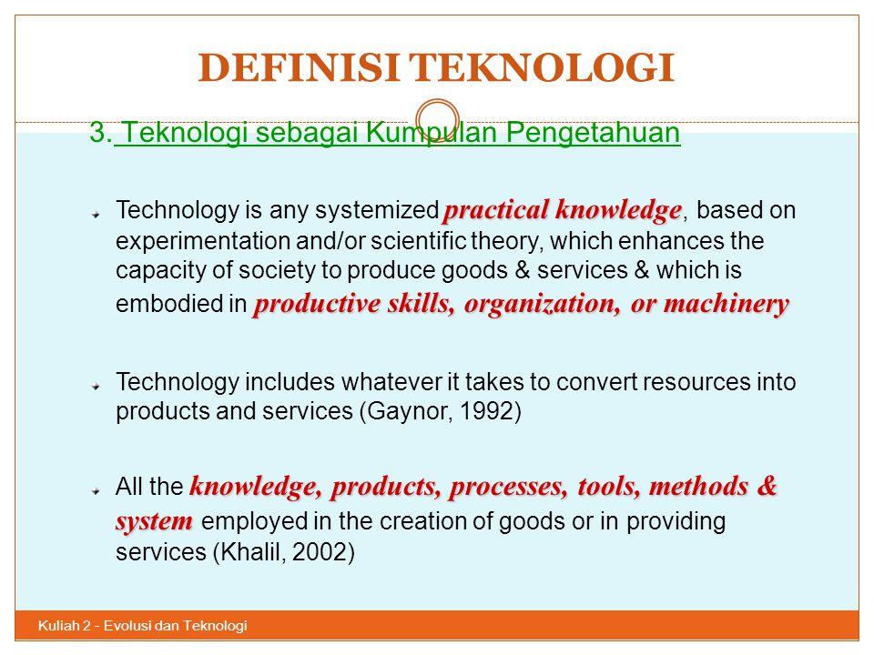 DEFINISI TEKNOLOGI Kuliah 2 - Evolusi dan Teknologi 32 3. Teknologi sebagai Kumpulan Pengetahuan practical knowledge productive skills, organization,