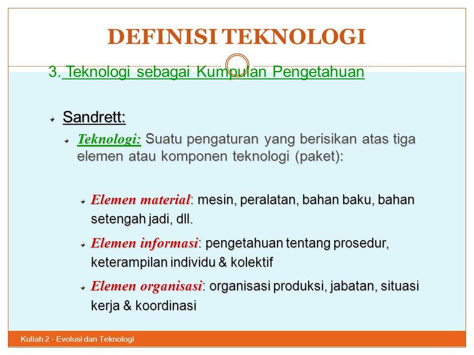 DEFINISI TEKNOLOGI Kuliah 2 - Evolusi dan Teknologi 34 3. Teknologi sebagai Kumpulan PengetahuanSandrett: Teknologi: Suatu pengaturan yang berisikan a