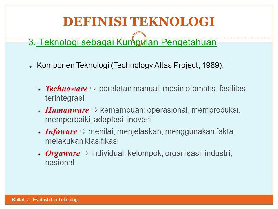 DEFINISI TEKNOLOGI Kuliah 2 - Evolusi dan Teknologi 35 3. Teknologi sebagai Kumpulan Pengetahuan Komponen Teknologi (Technology Altas Project, 1989):