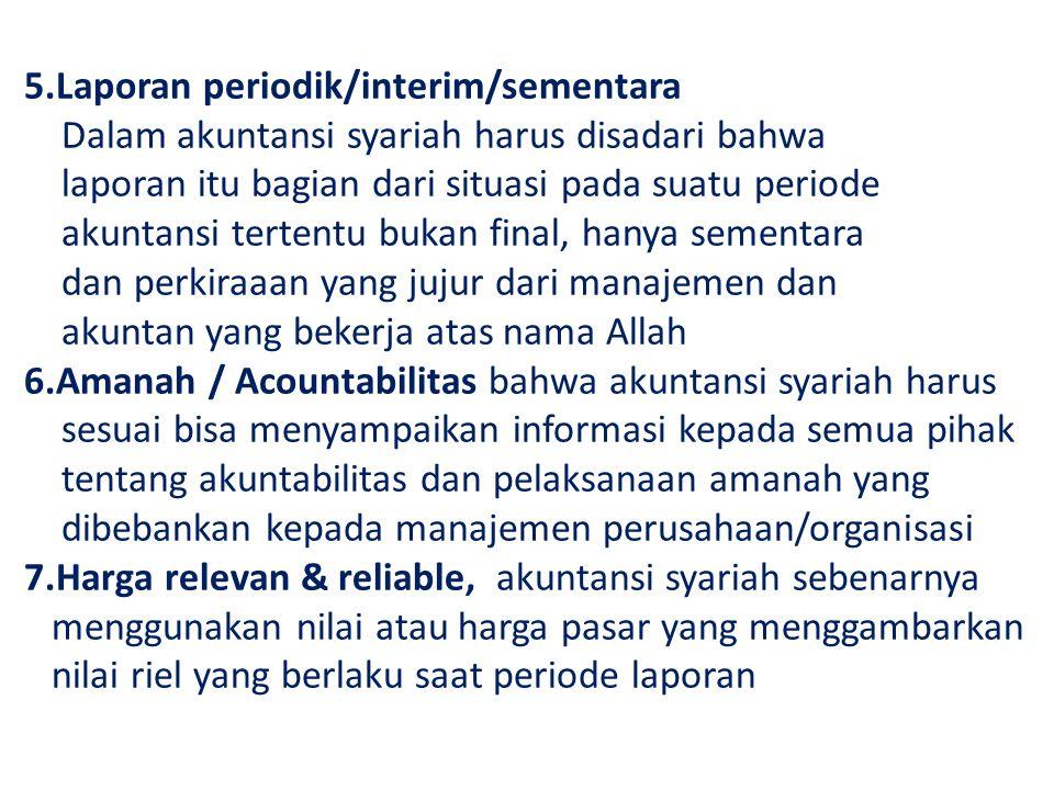 5.Laporan periodik/interim/sementara Dalam akuntansi syariah harus disadari bahwa laporan itu bagian dari situasi pada suatu periode akuntansi tertent