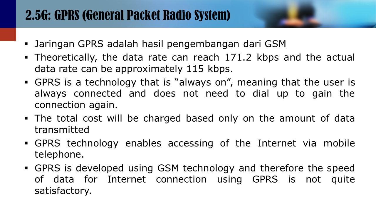 2.5G: GPRS (General Packet Radio System)  Jaringan GPRS adalah hasil pengembangan dari GSM  Theoretically, the data rate can reach 171.2 kbps and th