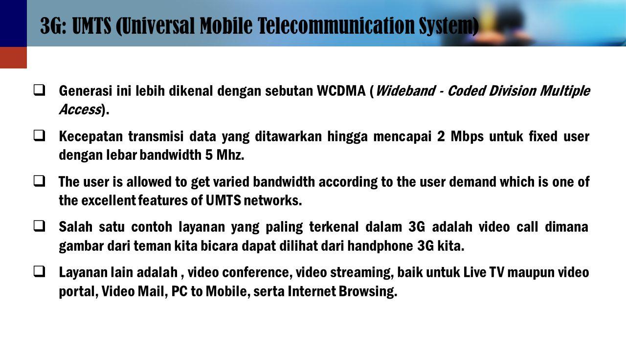 3G: UMTS (Universal Mobile Telecommunication System)  Generasi ini lebih dikenal dengan sebutan WCDMA (Wideband - Coded Division Multiple Access). 