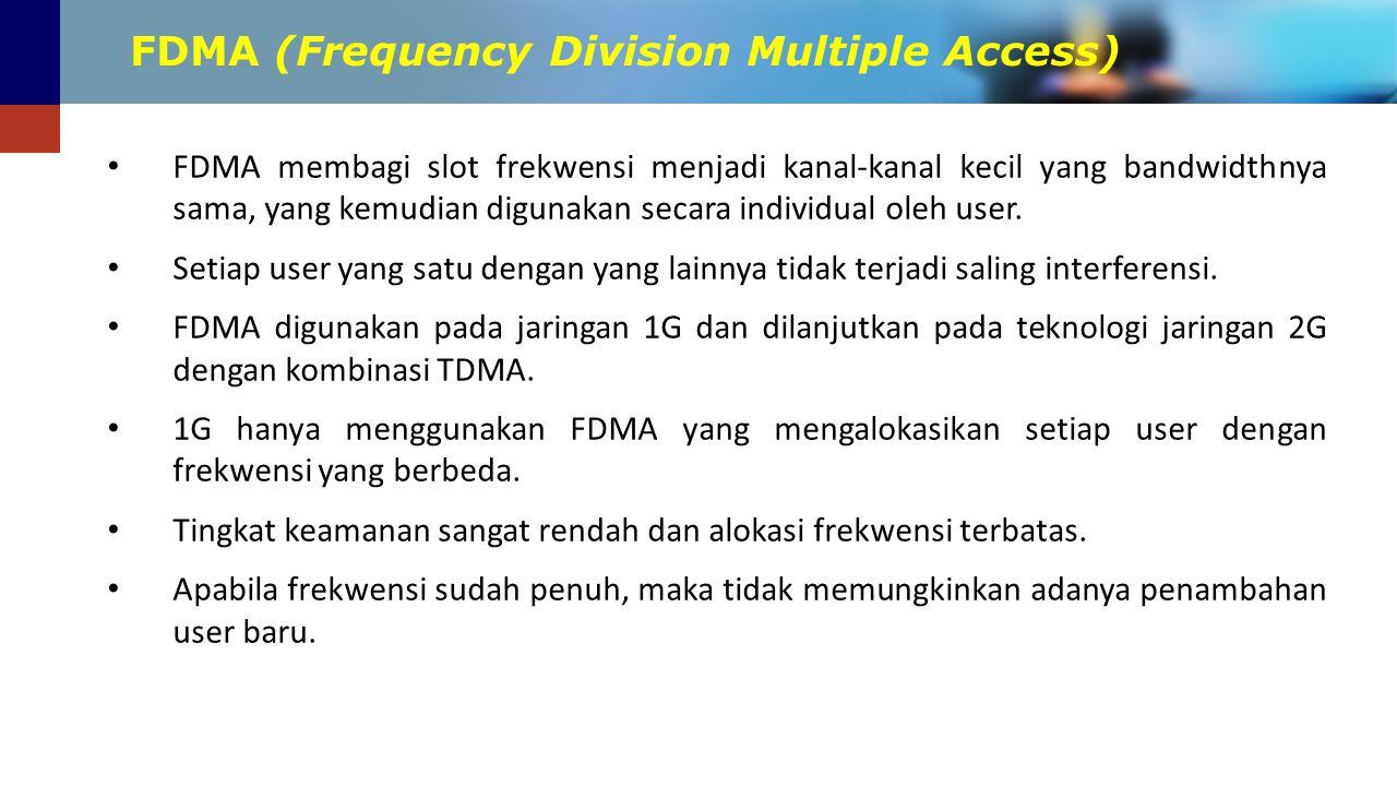 FDMA (Frequency Division Multiple Access) FDMA membagi slot frekwensi menjadi kanal-kanal kecil yang bandwidthnya sama, yang kemudian digunakan secara