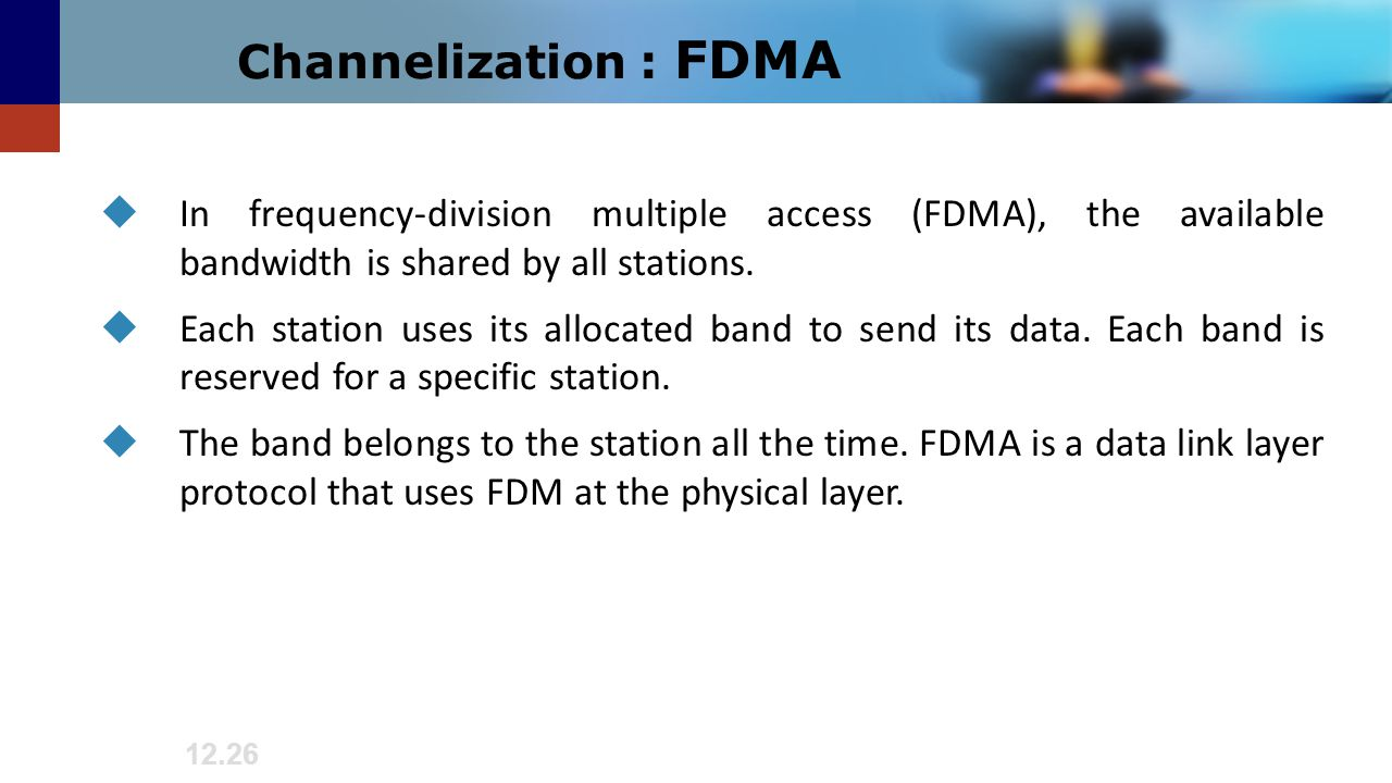 12.26 Channelization : FDMA  In frequency-division multiple access (FDMA), the available bandwidth is shared by all stations.  Each station uses its