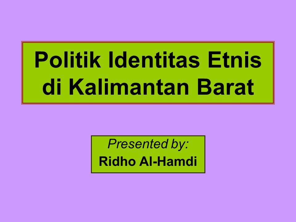 Politik Identitas Etnis di Kalimantan Barat Presented by: Ridho Al-Hamdi