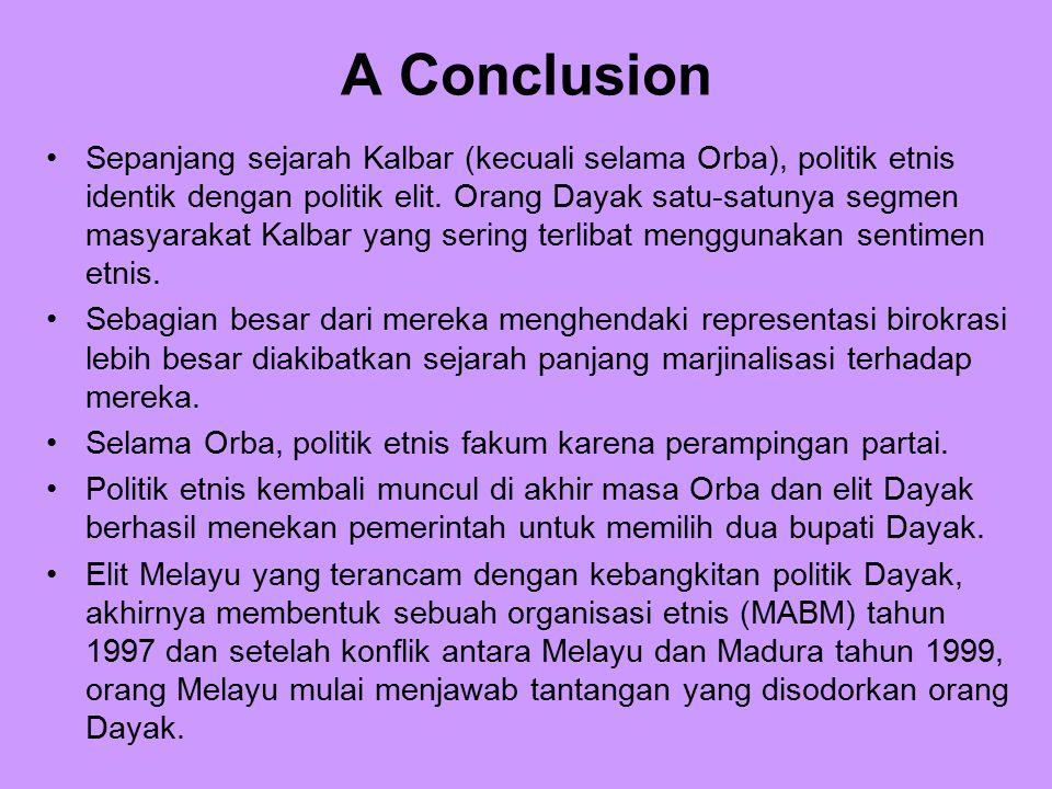 A Conclusion Sepanjang sejarah Kalbar (kecuali selama Orba), politik etnis identik dengan politik elit. Orang Dayak satu-satunya segmen masyarakat Kal