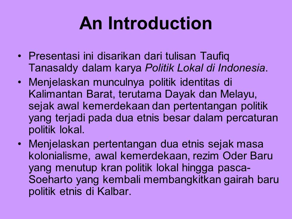 An Introduction Presentasi ini disarikan dari tulisan Taufiq Tanasaldy dalam karya Politik Lokal di Indonesia. Menjelaskan munculnya politik identitas