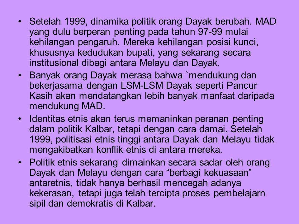Setelah 1999, dinamika politik orang Dayak berubah. MAD yang dulu berperan penting pada tahun 97-99 mulai kehilangan pengaruh. Mereka kehilangan posis