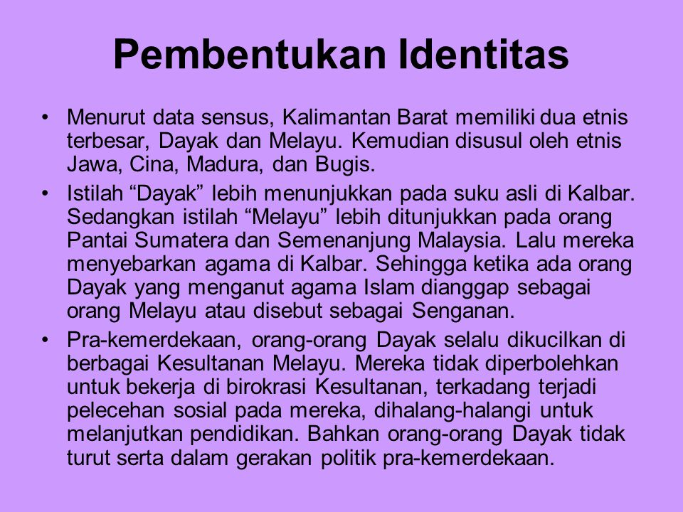 Pembentukan Identitas Menurut data sensus, Kalimantan Barat memiliki dua etnis terbesar, Dayak dan Melayu. Kemudian disusul oleh etnis Jawa, Cina, Mad