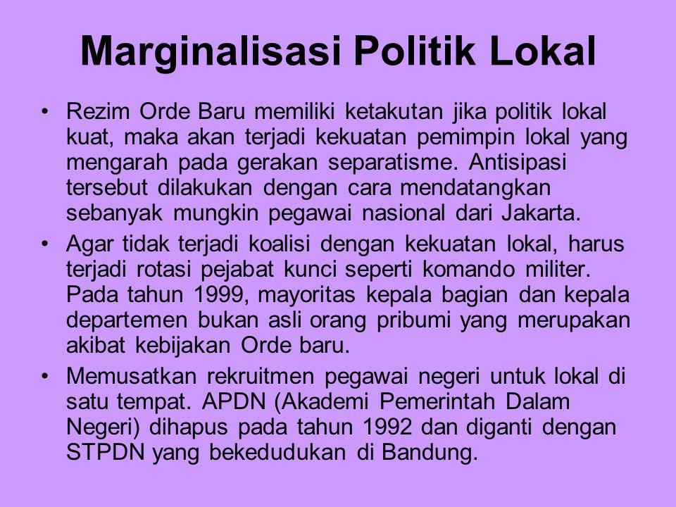 Marginalisasi Politik Lokal Rezim Orde Baru memiliki ketakutan jika politik lokal kuat, maka akan terjadi kekuatan pemimpin lokal yang mengarah pada g