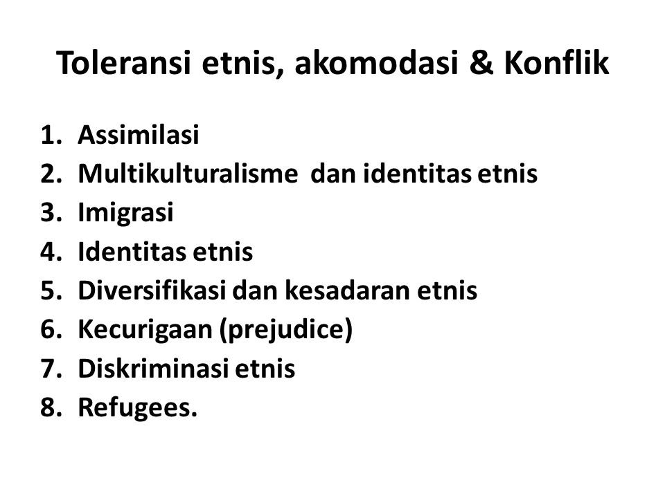 Toleransi etnis, akomodasi & Konflik 1.Assimilasi 2.Multikulturalisme dan identitas etnis 3.Imigrasi 4.Identitas etnis 5.Diversifikasi dan kesadaran e