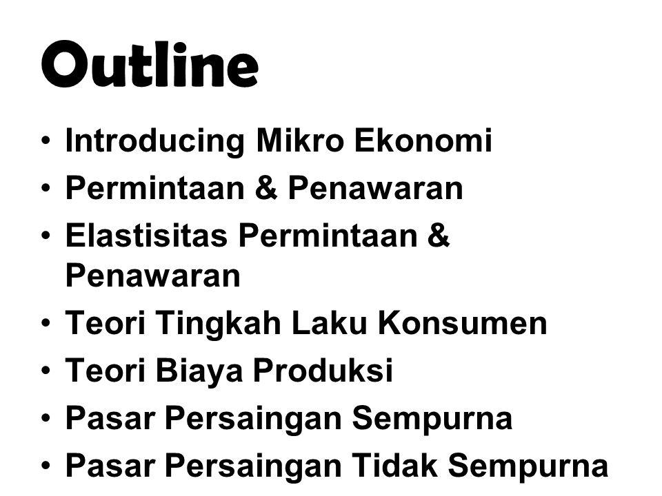 Outline Introducing Mikro Ekonomi Permintaan & Penawaran Elastisitas Permintaan & Penawaran Teori Tingkah Laku Konsumen Teori Biaya Produksi Pasar Per