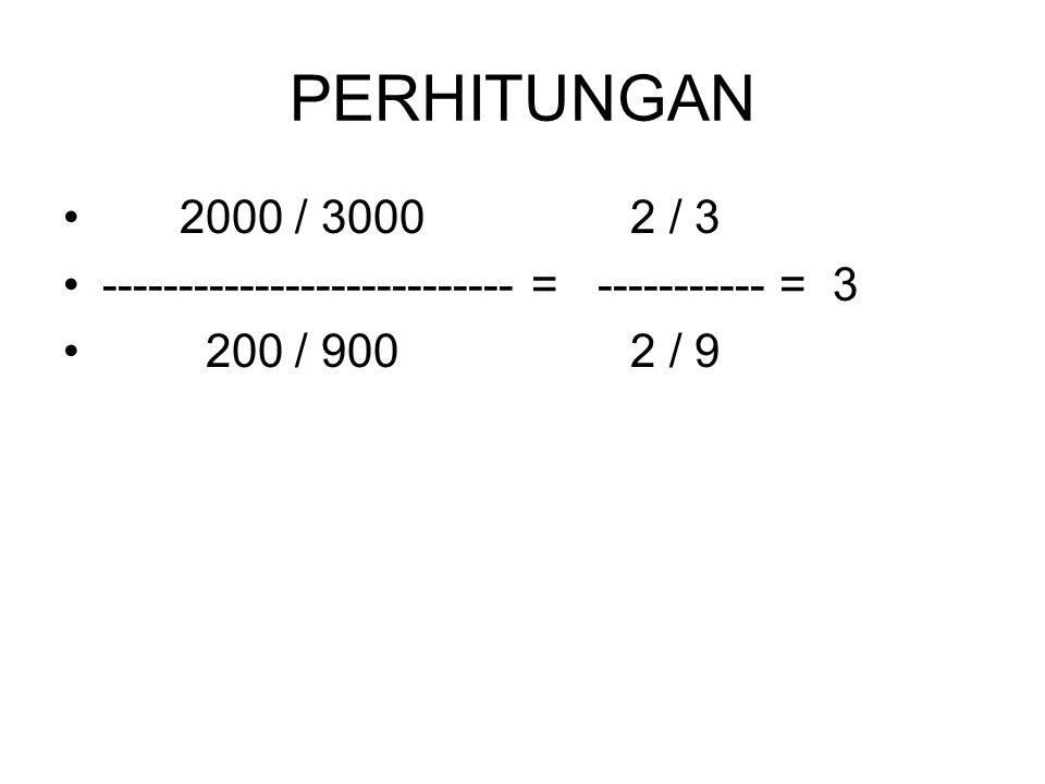 PERHITUNGAN 2000 / 3000 2 / 3 --------------------------- = ----------- = 3 200 / 900 2 / 9