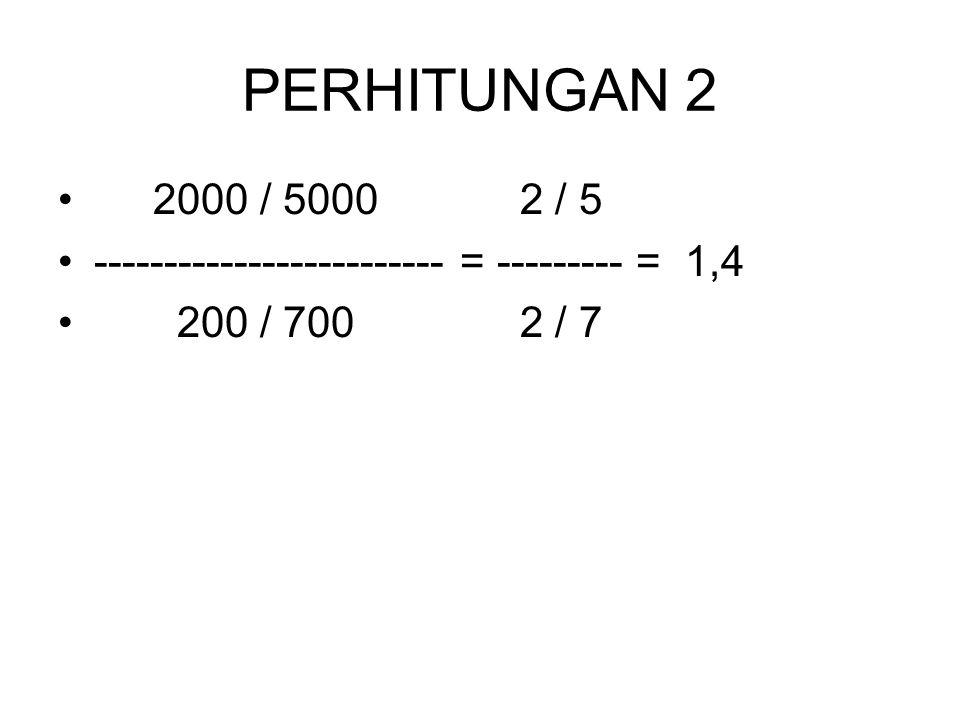PERHITUNGAN 2 2000 / 5000 2 / 5 ------------------------- = --------- = 1,4 200 / 700 2 / 7