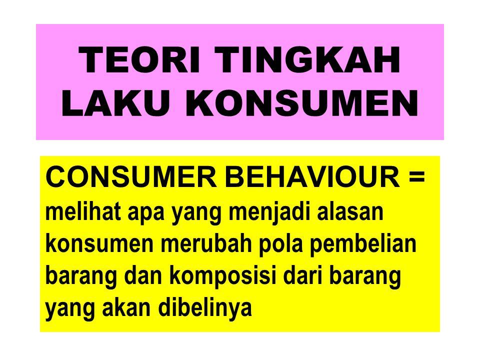TEORI TINGKAH LAKU KONSUMEN CONSUMER BEHAVIOUR = melihat apa yang menjadi alasan konsumen merubah pola pembelian barang dan komposisi dari barang yang
