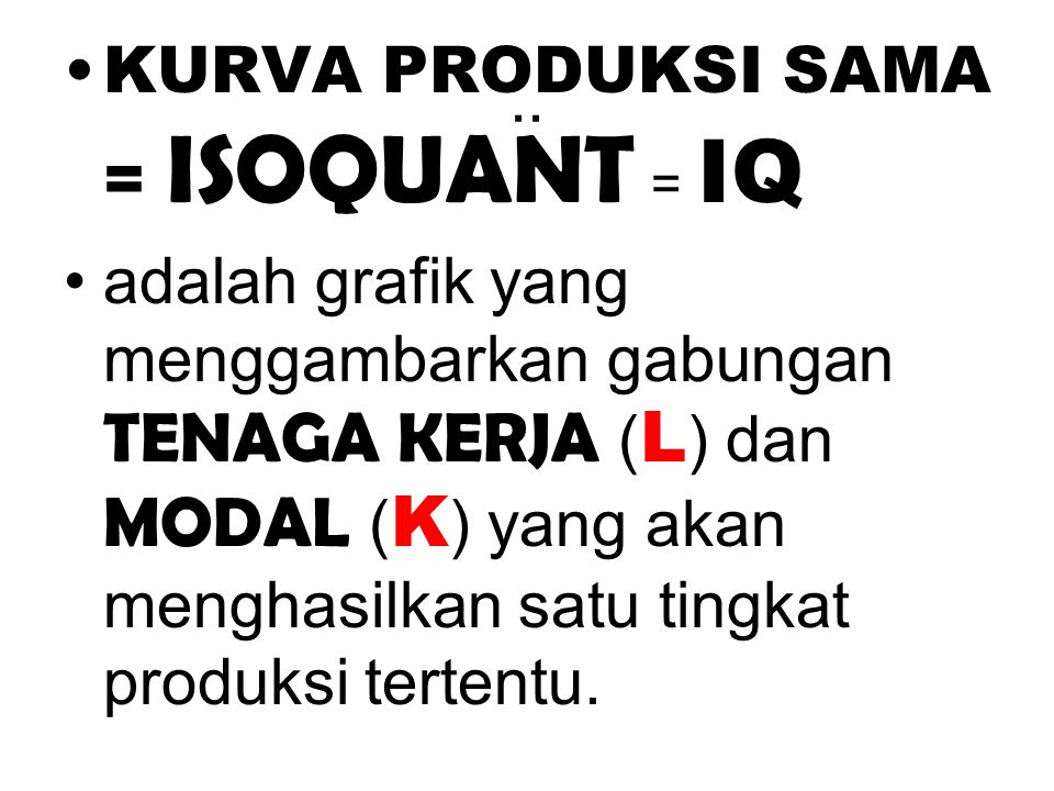 .. KURVA PRODUKSI SAMA = ISOQUANT = IQ adalah grafik yang menggambarkan gabungan TENAGA KERJA ( L ) dan MODAL ( K ) yang akan menghasilkan satu tingka