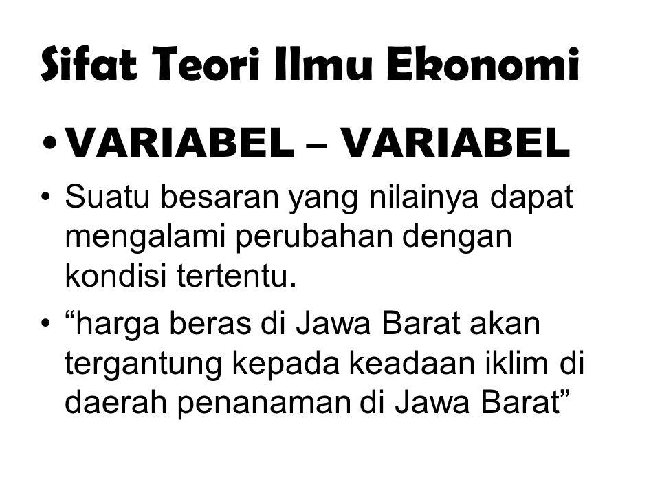 """Sifat Teori Ilmu Ekonomi VARIABEL – VARIABEL Suatu besaran yang nilainya dapat mengalami perubahan dengan kondisi tertentu. """"harga beras di Jawa Barat"""