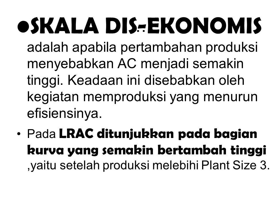 … SKALA DIS-EKONOMIS adalah apabila pertambahan produksi menyebabkan AC menjadi semakin tinggi. Keadaan ini disebabkan oleh kegiatan memproduksi yang