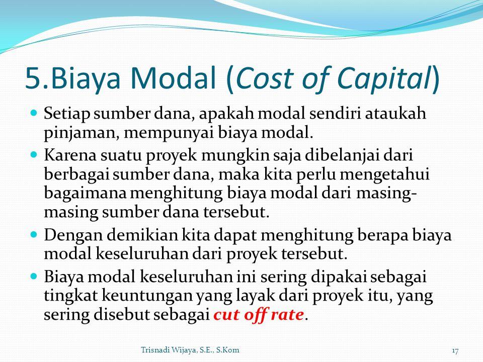 5.Biaya Modal (Cost of Capital) Setiap sumber dana, apakah modal sendiri ataukah pinjaman, mempunyai biaya modal. Karena suatu proyek mungkin saja dib