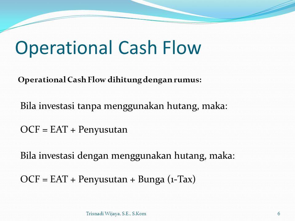 Operational Cash Flow Trisnadi Wijaya, S.E., S.Kom6 Operational Cash Flow dihitung dengan rumus: Bila investasi tanpa menggunakan hutang, maka: OCF =
