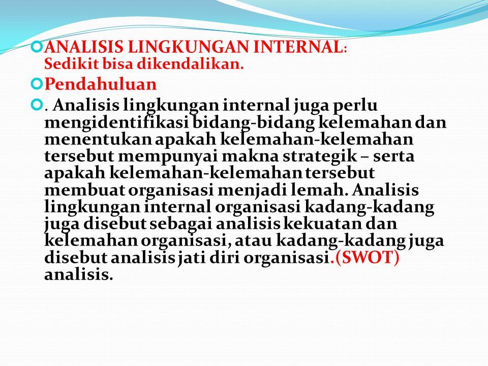 ANALISIS LINGKUNGAN INTERNAL : Sedikit bisa dikendalikan. Pendahuluan. Analisis lingkungan internal juga perlu mengidentifikasi bidang-bidang kelemaha