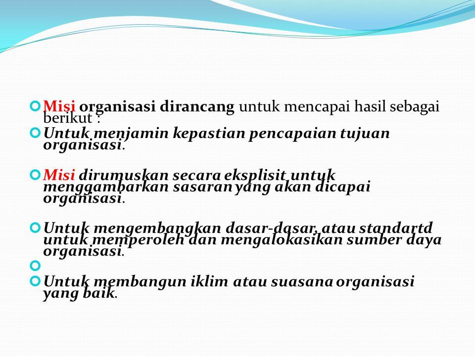 Misi organisasi dirancang untuk mencapai hasil sebagai berikut : Untuk menjamin kepastian pencapaian tujuan organisasi. Misi dirumuskan secara eksplis