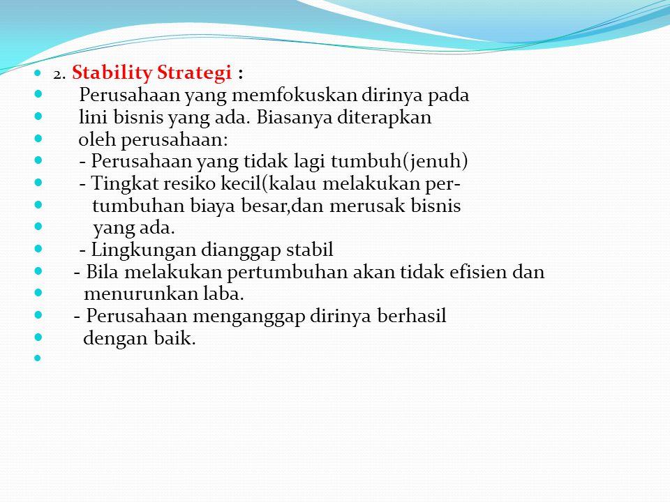 2. Stability Strategi : Perusahaan yang memfokuskan dirinya pada lini bisnis yang ada. Biasanya diterapkan oleh perusahaan: - Perusahaan yang tidak la