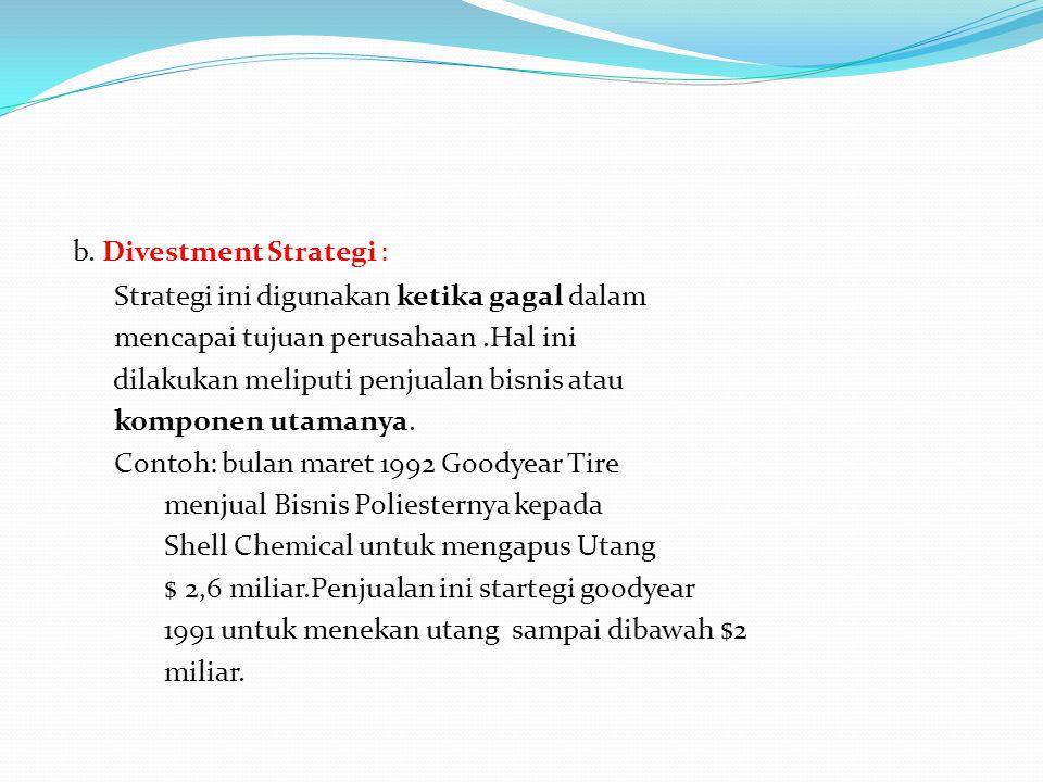 b. Divestment Strategi : Strategi ini digunakan ketika gagal dalam mencapai tujuan perusahaan.Hal ini dilakukan meliputi penjualan bisnis atau kompone