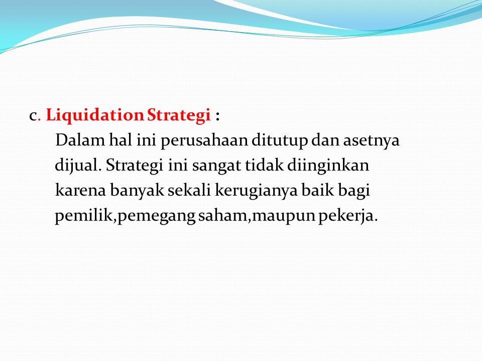 c. Liquidation Strategi : Dalam hal ini perusahaan ditutup dan asetnya dijual. Strategi ini sangat tidak diinginkan karena banyak sekali kerugianya ba